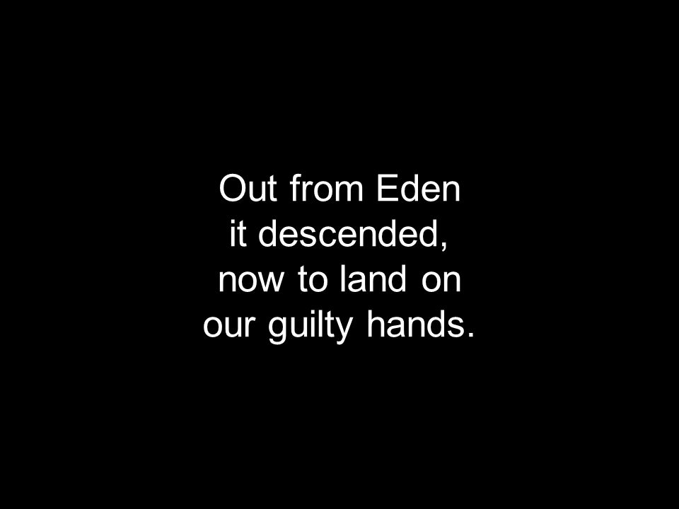 Out from Eden it descended, now to land on our guilty hands.