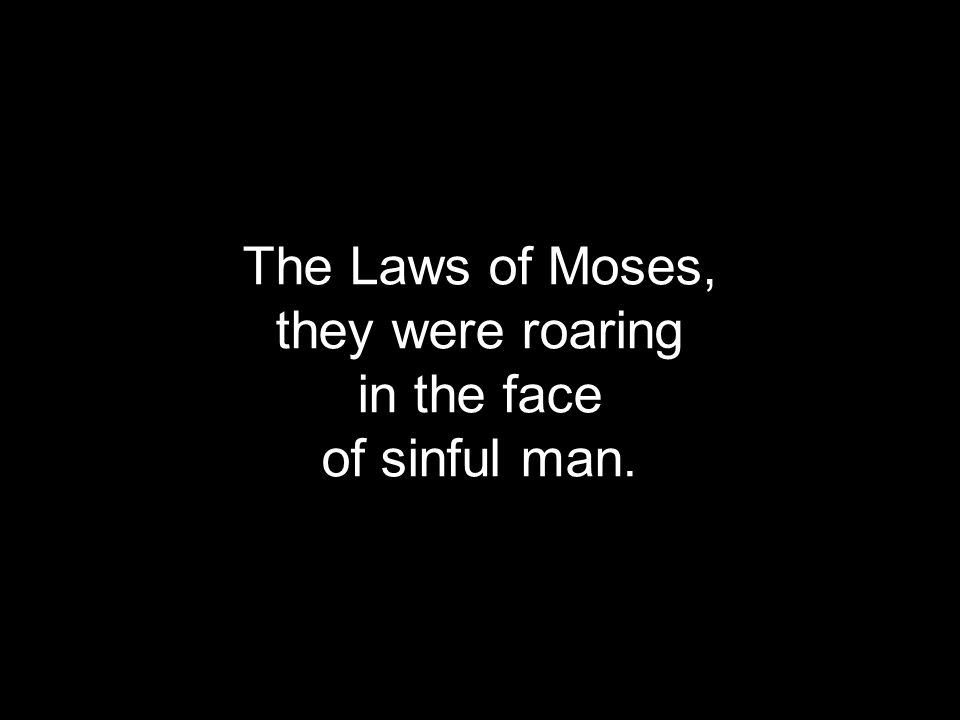 The Laws of Moses, they were roaring in the face of sinful man.