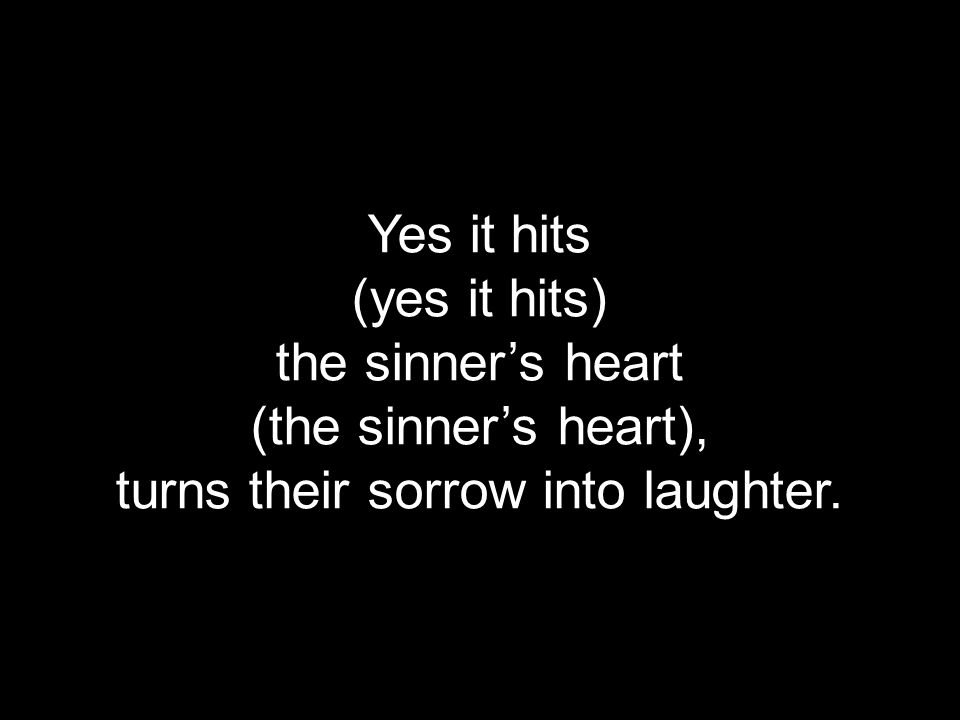 Yes it hits (yes it hits) the sinner's heart (the sinner's heart), turns their sorrow into laughter.