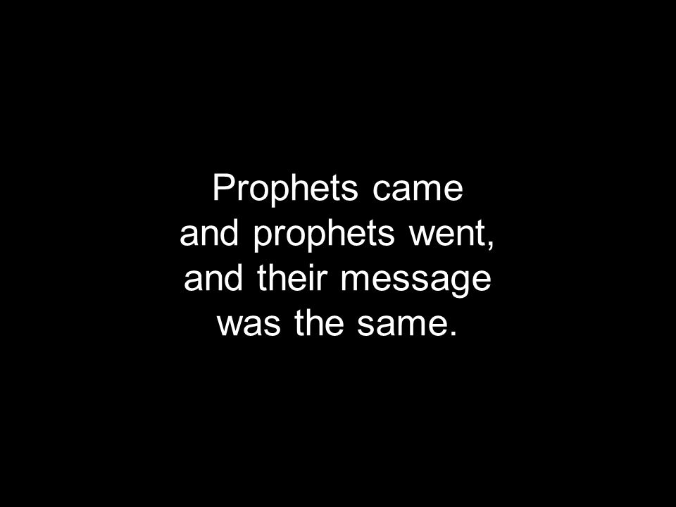 Prophets came and prophets went, and their message was the same.