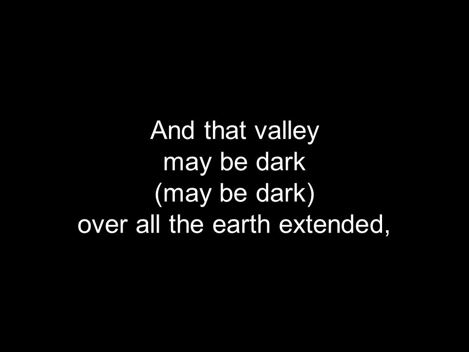 And that valley may be dark (may be dark) over all the earth extended,