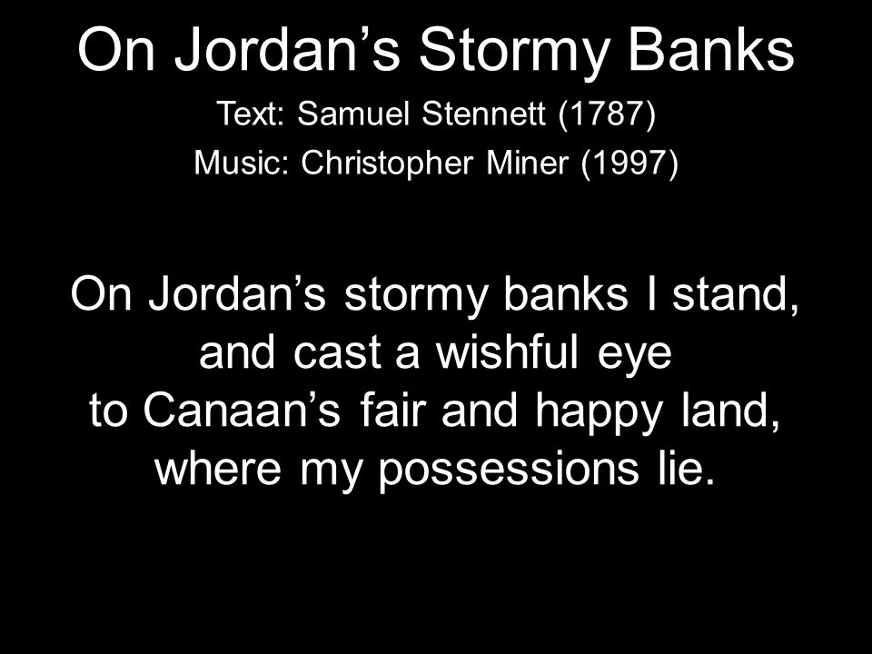 On Jordan's stormy banks I stand, and cast a wishful eye to Canaan's fair and happy land, where my possessions lie. Text: Samuel Stennett (1787) Music