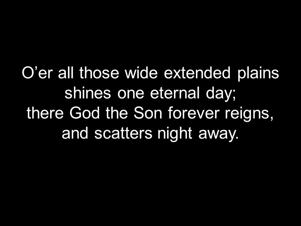 O'er all those wide extended plains shines one eternal day; there God the Son forever reigns, and scatters night away.