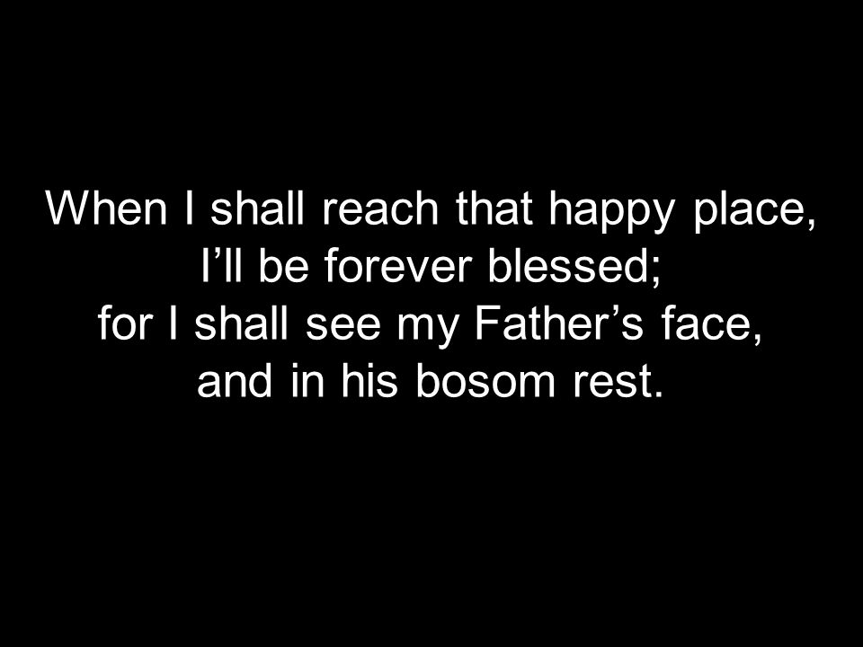 When I shall reach that happy place, I'll be forever blessed; for I shall see my Father's face, and in his bosom rest.