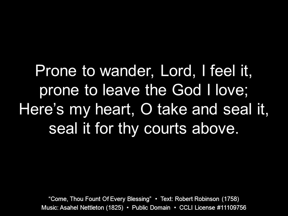"""Come, Thou Fount Of Every Blessing"" Text: Robert Robinson (1758) Music: Asahel Nettleton (1825) Public Domain CCLI License #11109756 Prone to wander,"