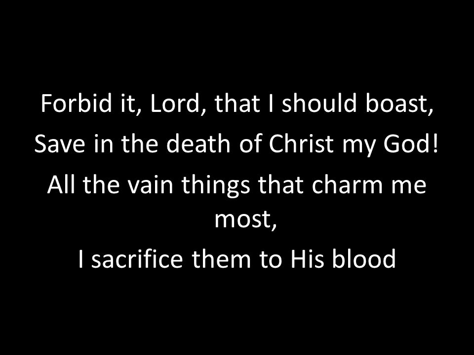 Forbid it, Lord, that I should boast, Save in the death of Christ my God.