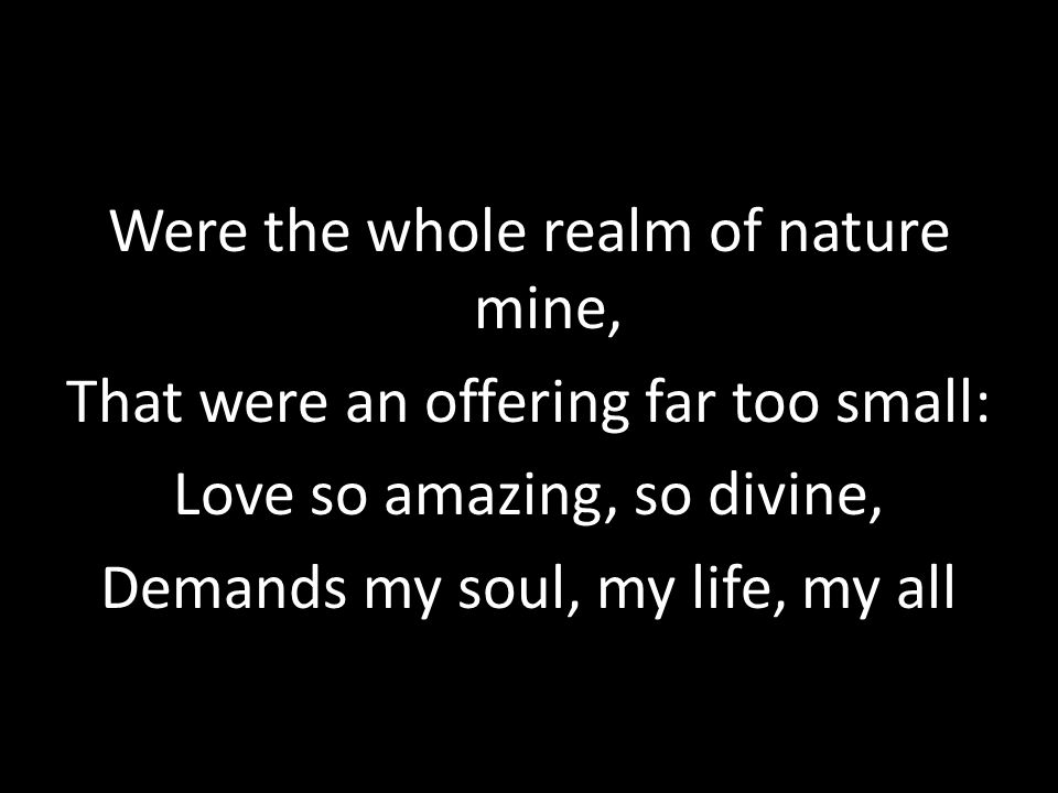 Were the whole realm of nature mine, That were an offering far too small: Love so amazing, so divine, Demands my soul, my life, my all
