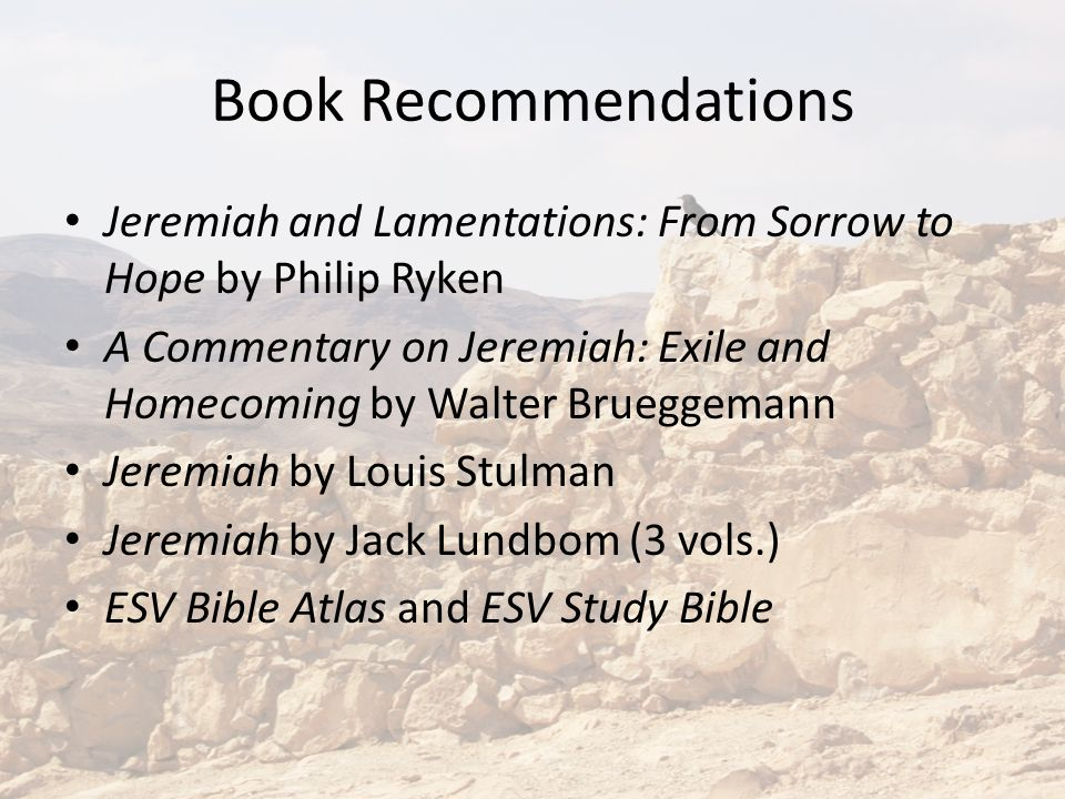 Book Recommendations Jeremiah and Lamentations: From Sorrow to Hope by Philip Ryken A Commentary on Jeremiah: Exile and Homecoming by Walter Brueggemann Jeremiah by Louis Stulman Jeremiah by Jack Lundbom (3 vols.) ESV Bible Atlas and ESV Study Bible