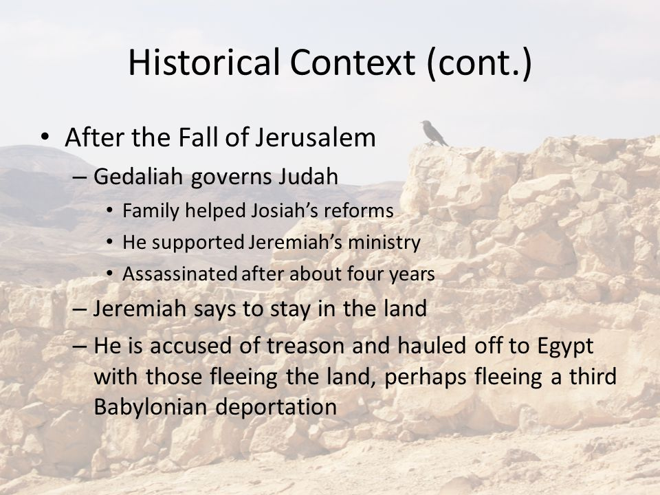 Historical Context (cont.) After the Fall of Jerusalem – Gedaliah governs Judah Family helped Josiah's reforms He supported Jeremiah's ministry Assassinated after about four years – Jeremiah says to stay in the land – He is accused of treason and hauled off to Egypt with those fleeing the land, perhaps fleeing a third Babylonian deportation
