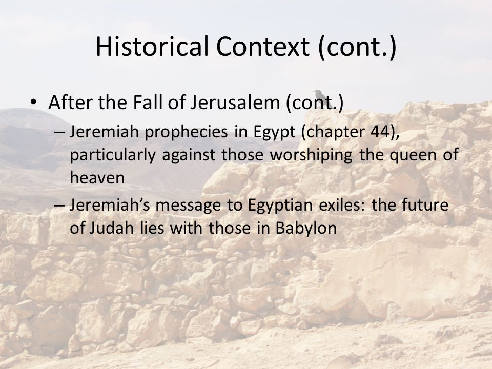 Historical Context (cont.) After the Fall of Jerusalem (cont.) – Jeremiah prophecies in Egypt (chapter 44), particularly against those worshiping the queen of heaven – Jeremiah's message to Egyptian exiles: the future of Judah lies with those in Babylon