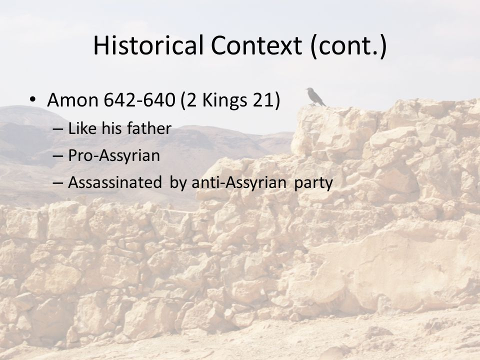 Historical Context (cont.) Amon 642-640 (2 Kings 21) – Like his father – Pro-Assyrian – Assassinated by anti-Assyrian party
