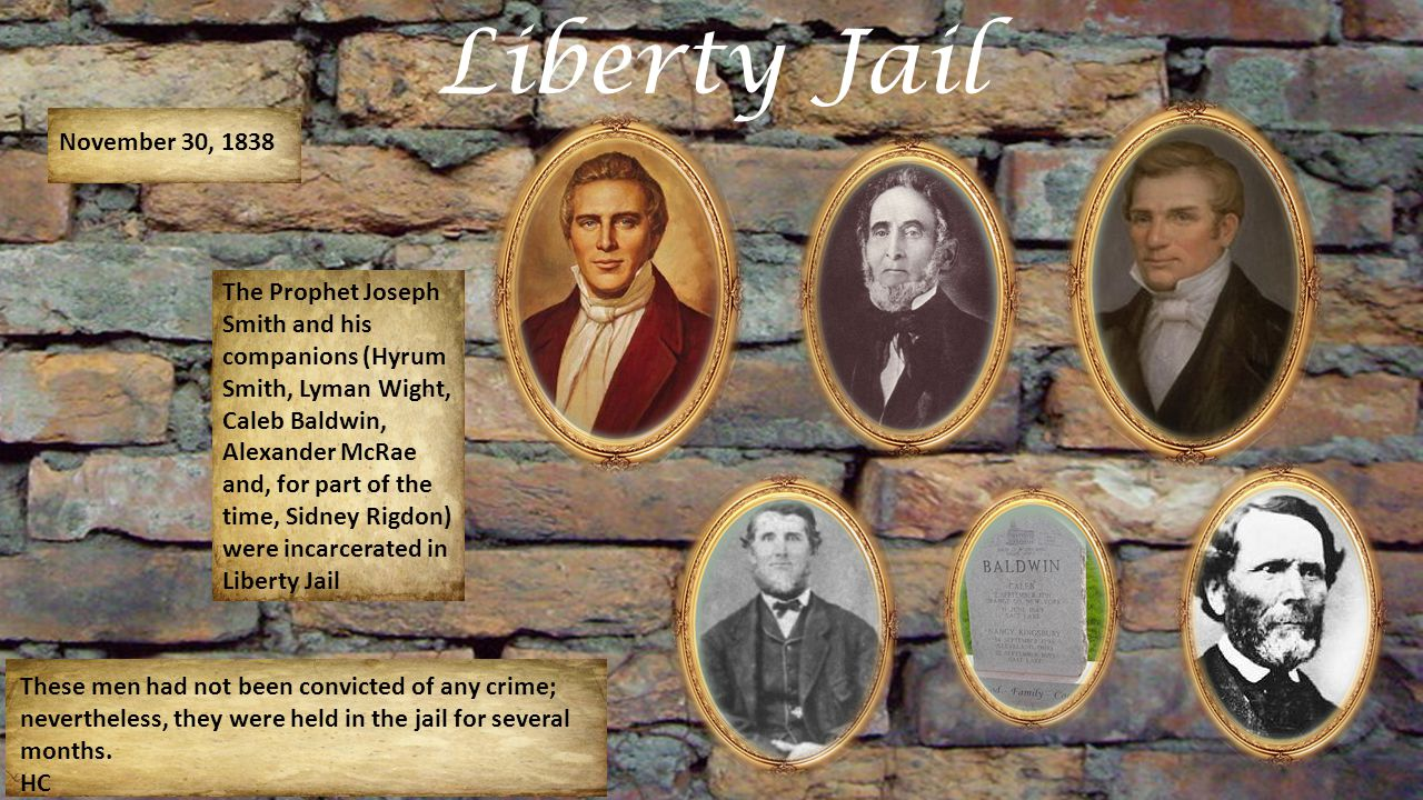 Liberty Jail November 30, 1838 The Prophet Joseph Smith and his companions (Hyrum Smith, Lyman Wight, Caleb Baldwin, Alexander McRae and, for part of the time, Sidney Rigdon) were incarcerated in Liberty Jail These men had not been convicted of any crime; nevertheless, they were held in the jail for several months.