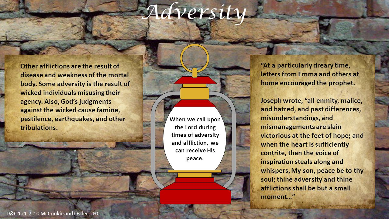 Adversity D&C 121:7-10 McConkie and Ostler HC Other afflictions are the result of disease and weakness of the mortal body.
