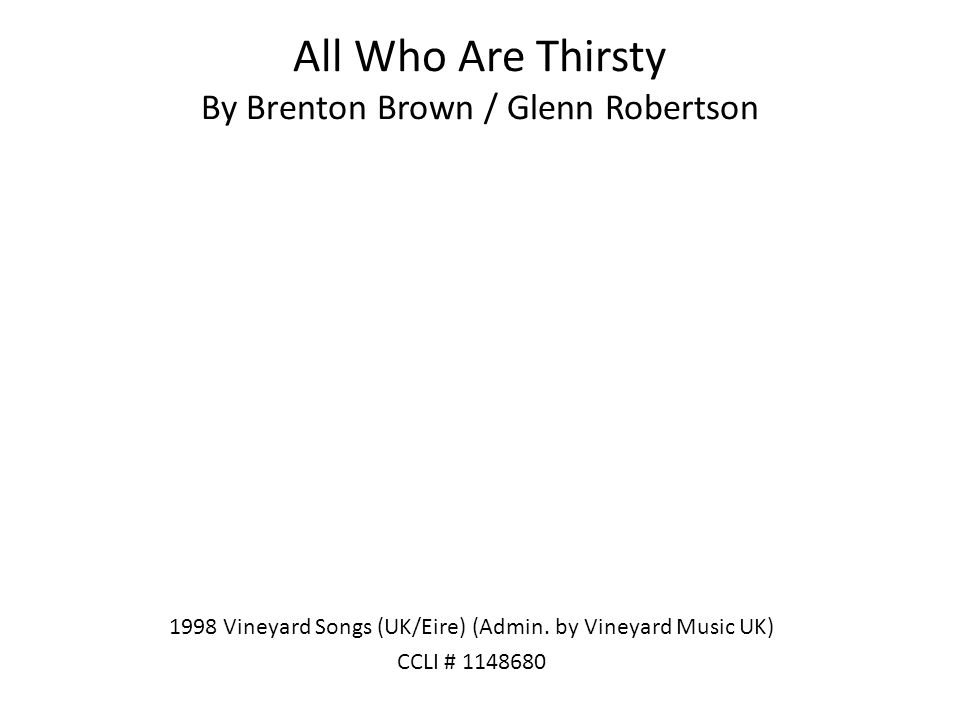 All Who Are Thirsty By Brenton Brown / Glenn Robertson 1998 Vineyard Songs (UK/Eire) (Admin. by Vineyard Music UK) CCLI # 1148680