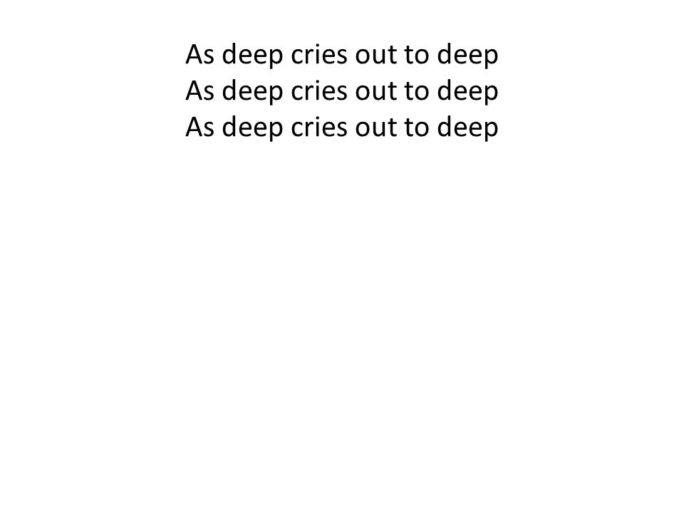 As deep cries out to deep As deep cries out to deep As deep cries out to deep