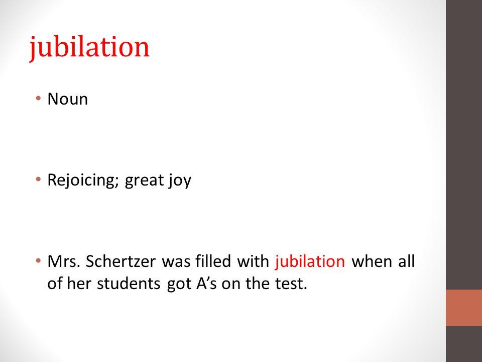 jubilation Noun Rejoicing; great joy Mrs.