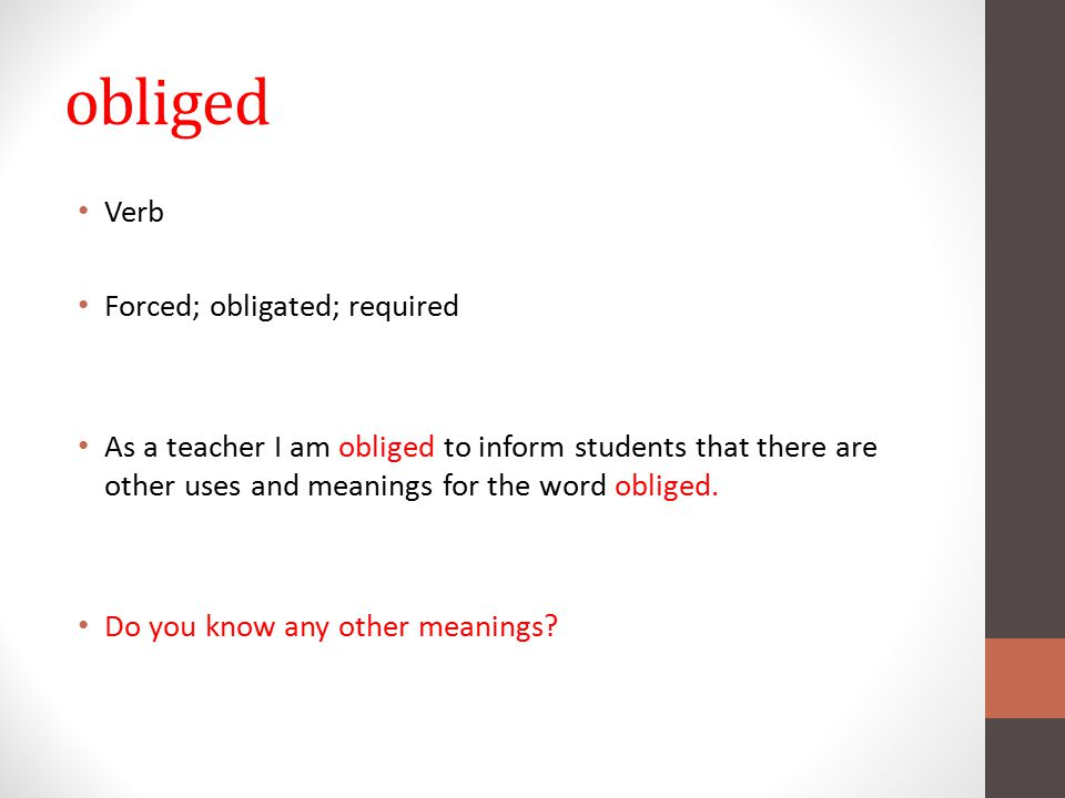 obliged Verb Forced; obligated; required As a teacher I am obliged to inform students that there are other uses and meanings for the word obliged.