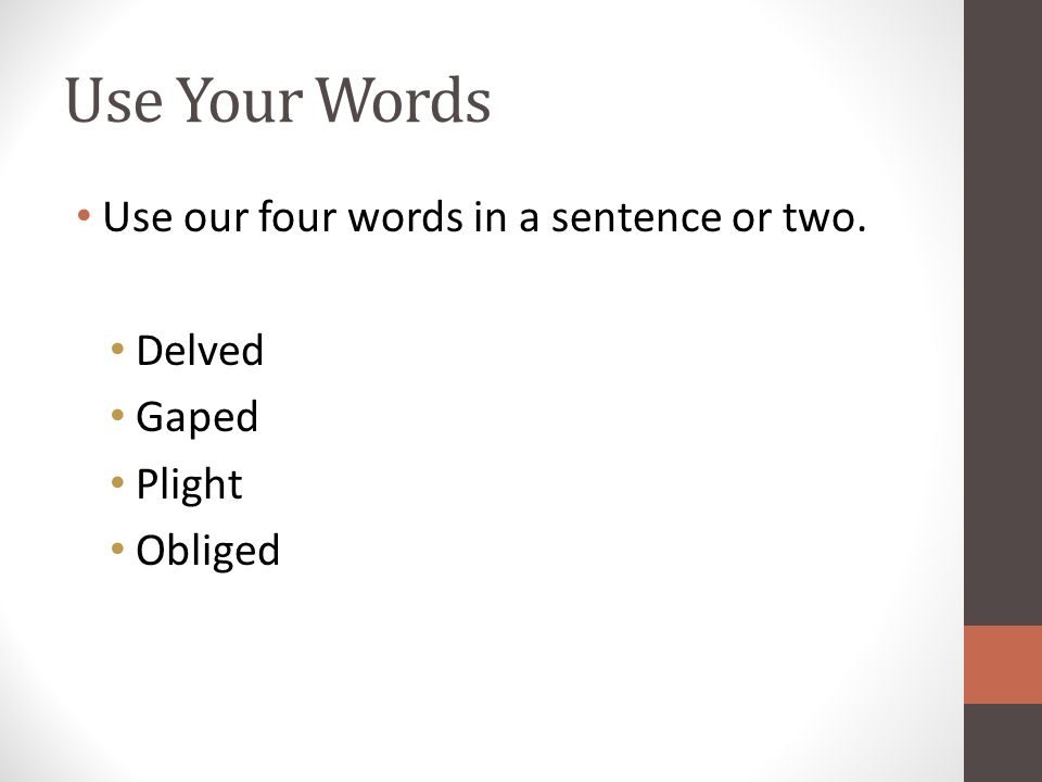Use Your Words Use our four words in a sentence or two. Delved Gaped Plight Obliged