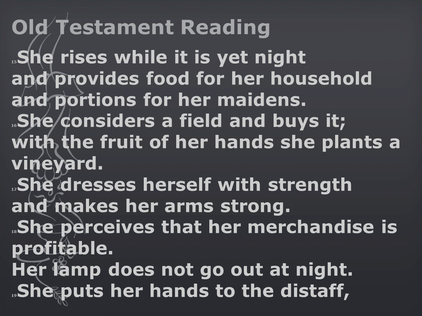 Old Testament Reading 15 She rises while it is yet night and provides food for her household and portions for her maidens.