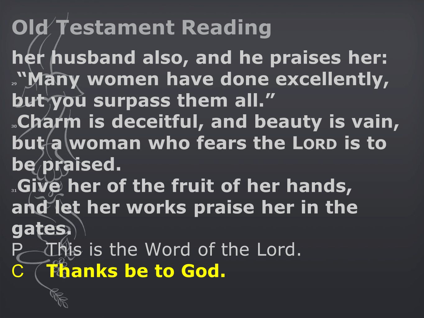 Old Testament Reading her husband also, and he praises her: 29 Many women have done excellently, but you surpass them all. 30 Charm is deceitful, and beauty is vain, but a woman who fears the L ORD is to be praised.