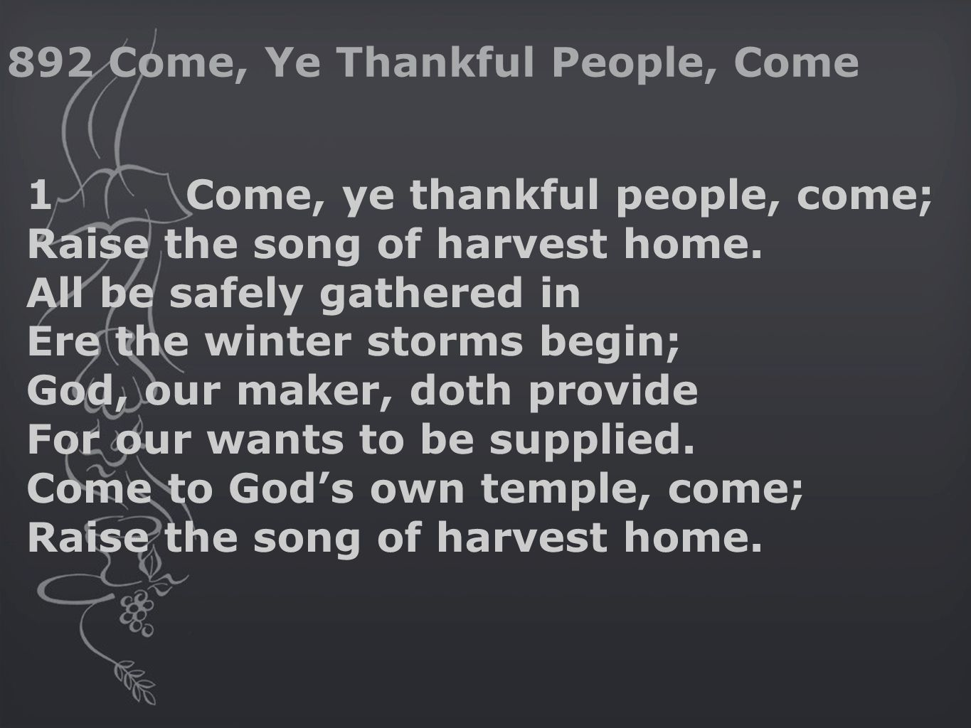 1Come, ye thankful people, come; Raise the song of harvest home.