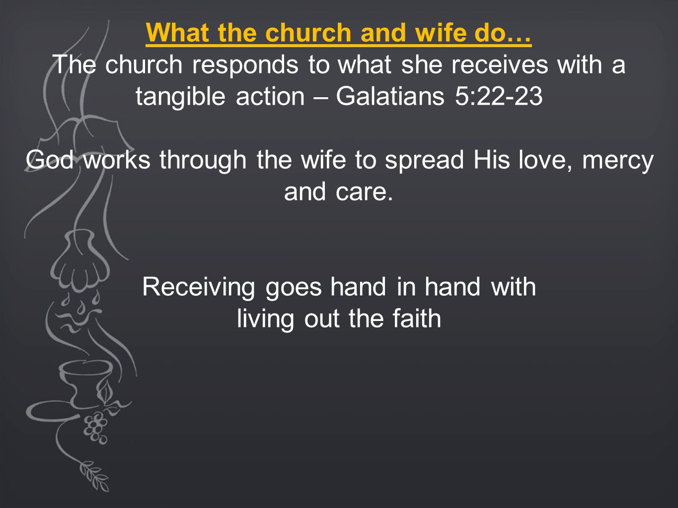What the church and wife do… The church responds to what she receives with a tangible action – Galatians 5:22-23 God works through the wife to spread His love, mercy and care.