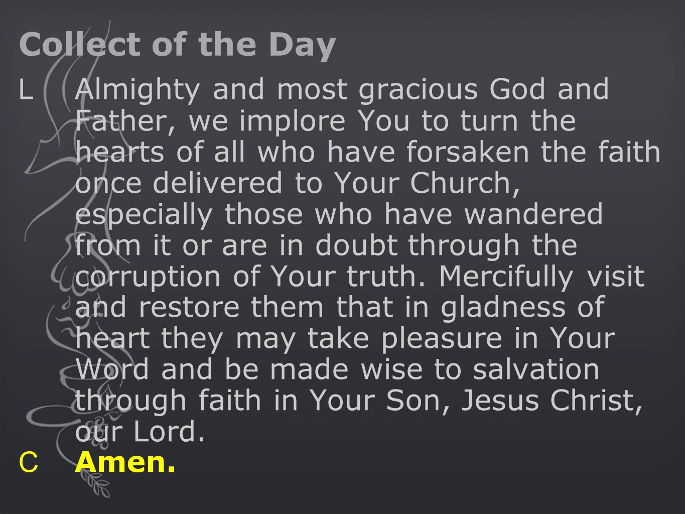 Collect of the Day L Almighty and most gracious God and Father, we implore You to turn the hearts of all who have forsaken the faith once delivered to Your Church, especially those who have wandered from it or are in doubt through the corruption of Your truth.