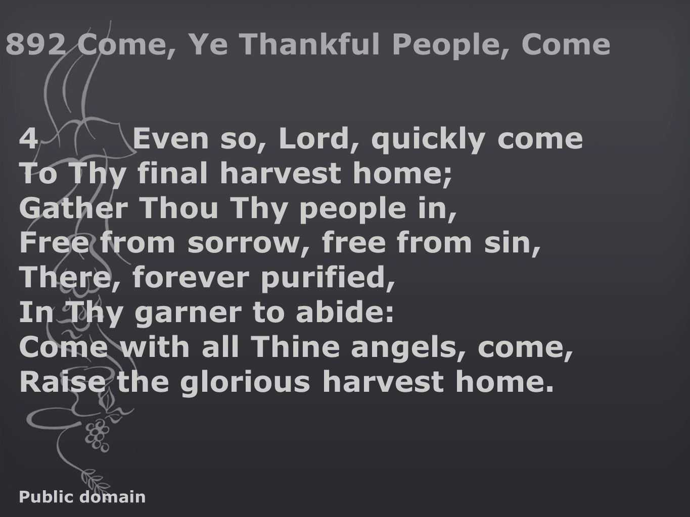 4Even so, Lord, quickly come To Thy final harvest home; Gather Thou Thy people in, Free from sorrow, free from sin, There, forever purified, In Thy garner to abide: Come with all Thine angels, come, Raise the glorious harvest home.