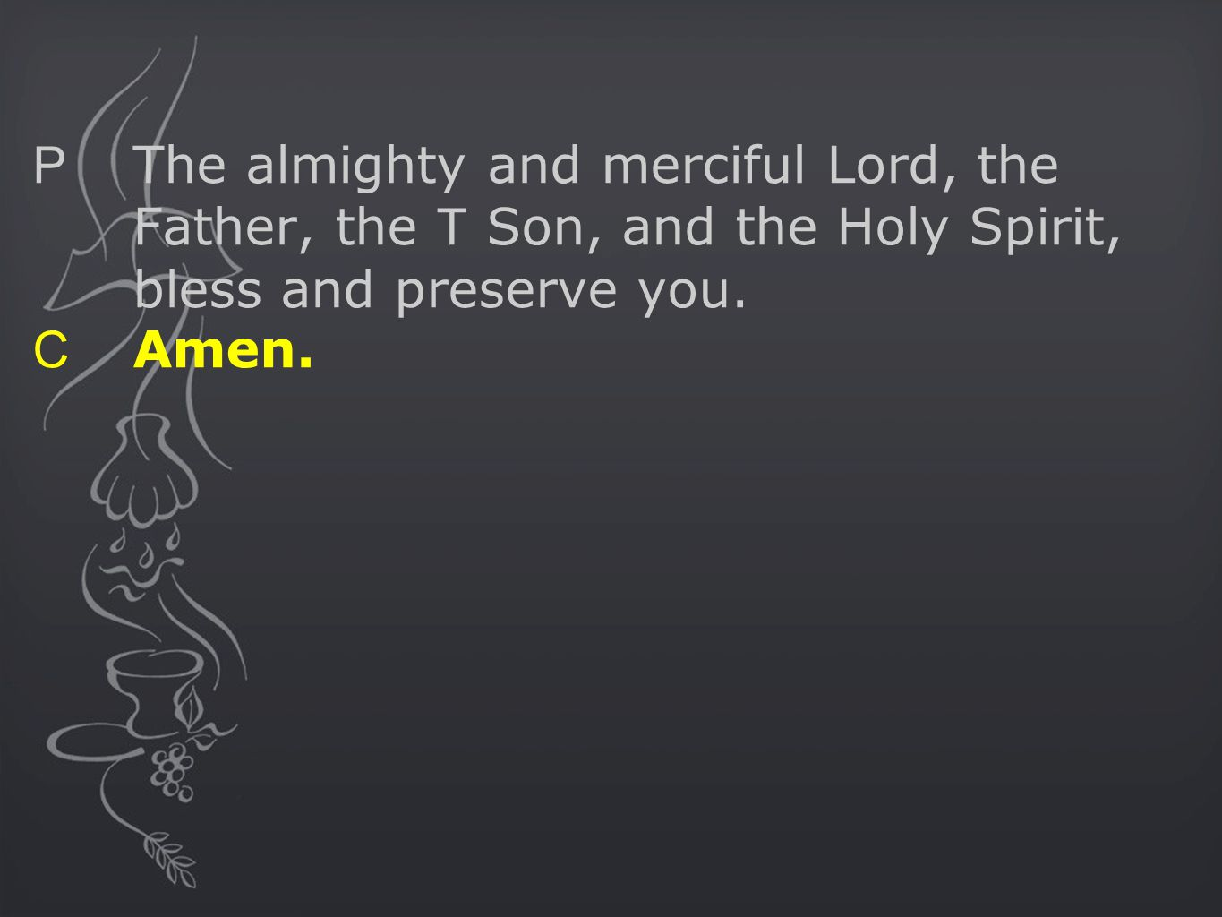 P The almighty and merciful Lord, the Father, the T Son, and the Holy Spirit, bless and preserve you.