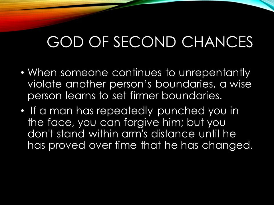 GOD OF SECOND CHANCES When someone continues to unrepentantly violate another person's boundaries, a wise person learns to set firmer boundaries. If a