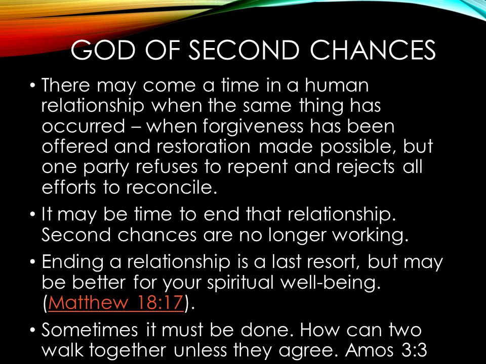 GOD OF SECOND CHANCES There may come a time in a human relationship when the same thing has occurred – when forgiveness has been offered and restorati