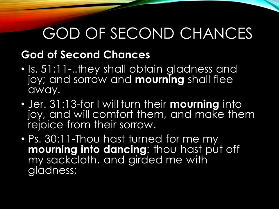GOD OF SECOND CHANCES God of Second Chances Is. 51:11-..they shall obtain gladness and joy; and sorrow and mourning shall flee away. Jer. 31:13-for I