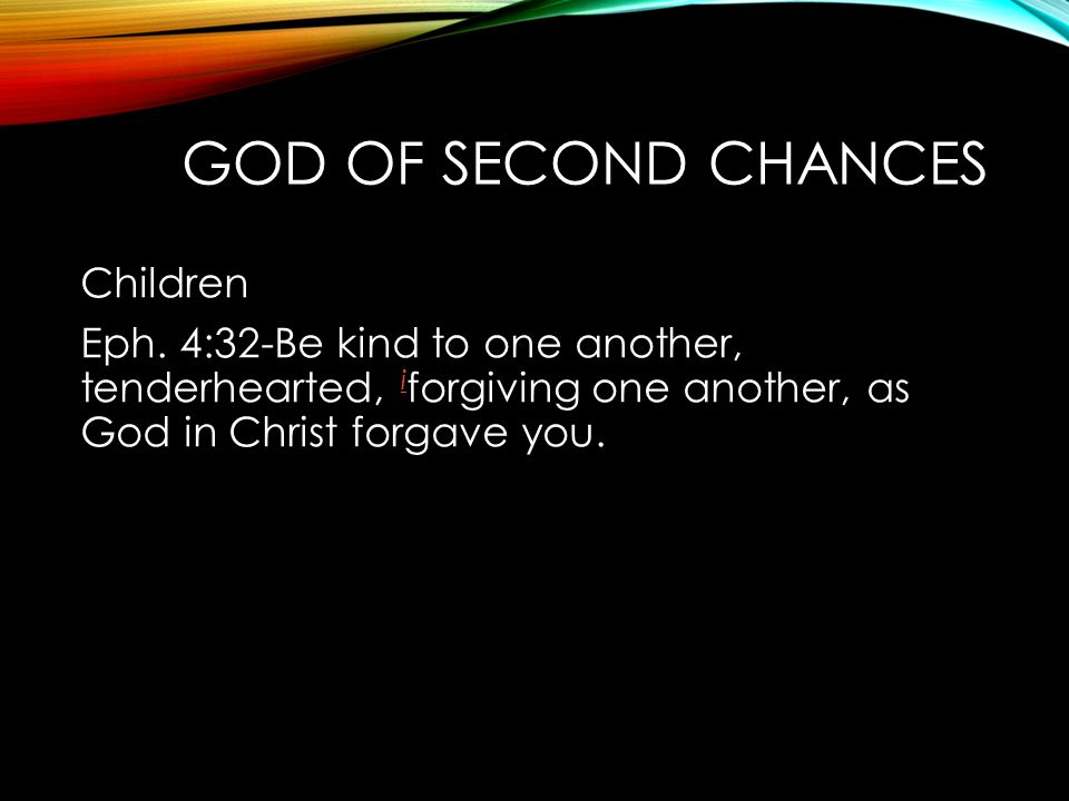 Children Eph. 4:32-Be kind to one another, tenderhearted, i forgiving one another, as God in Christ forgave you. i