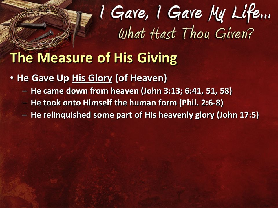 The Measure of His Giving He Gave Up His Glory (of Heaven) He Gave Up His Glory (of Heaven) –He came down from heaven (John 3:13; 6:41, 51, 58) –He took onto Himself the human form (Phil.