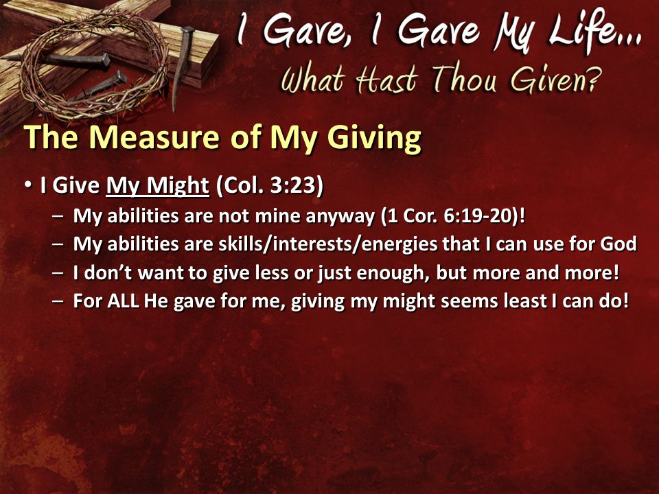 The Measure of My Giving I Give My Might (Col. 3:23) I Give My Might (Col.