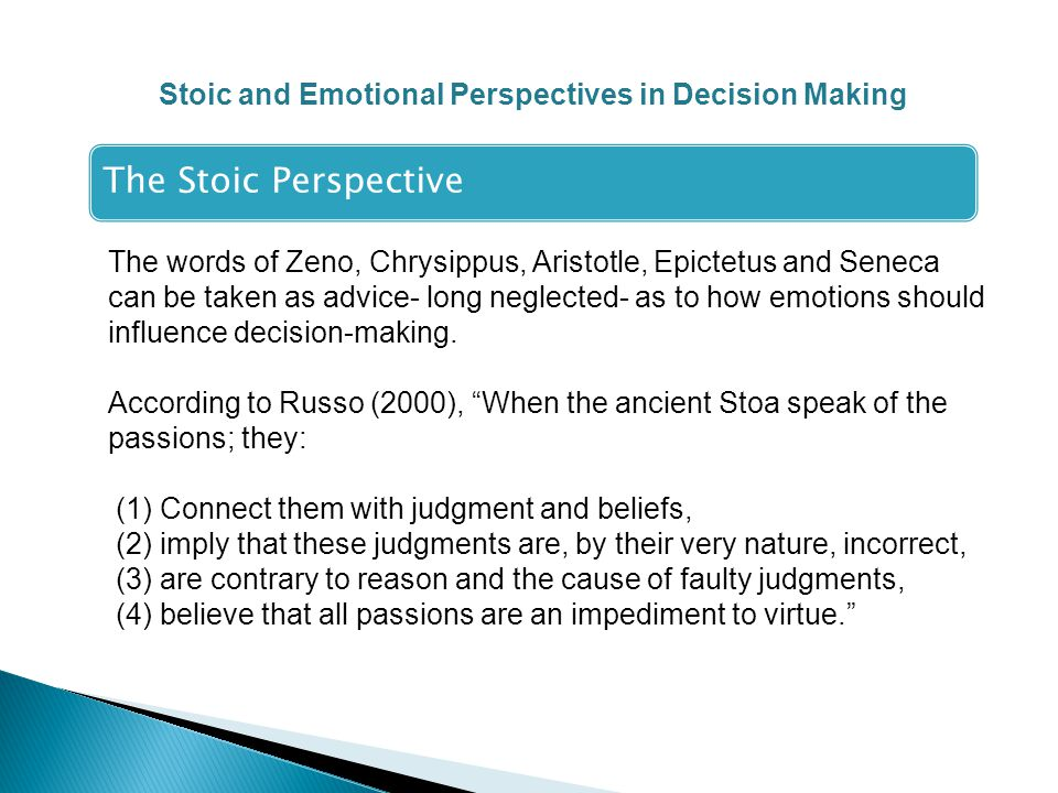 Stoic and Emotional Perspectives in Decision Making The Stoic Perspective The words of Zeno, Chrysippus, Aristotle, Epictetus and Seneca can be taken as advice- long neglected- as to how emotions should influence decision-making.