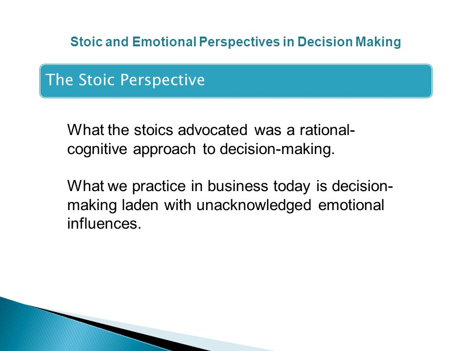 Stoic and Emotional Perspectives in Decision Making The Stoic Perspective What the stoics advocated was a rational- cognitive approach to decision-making.