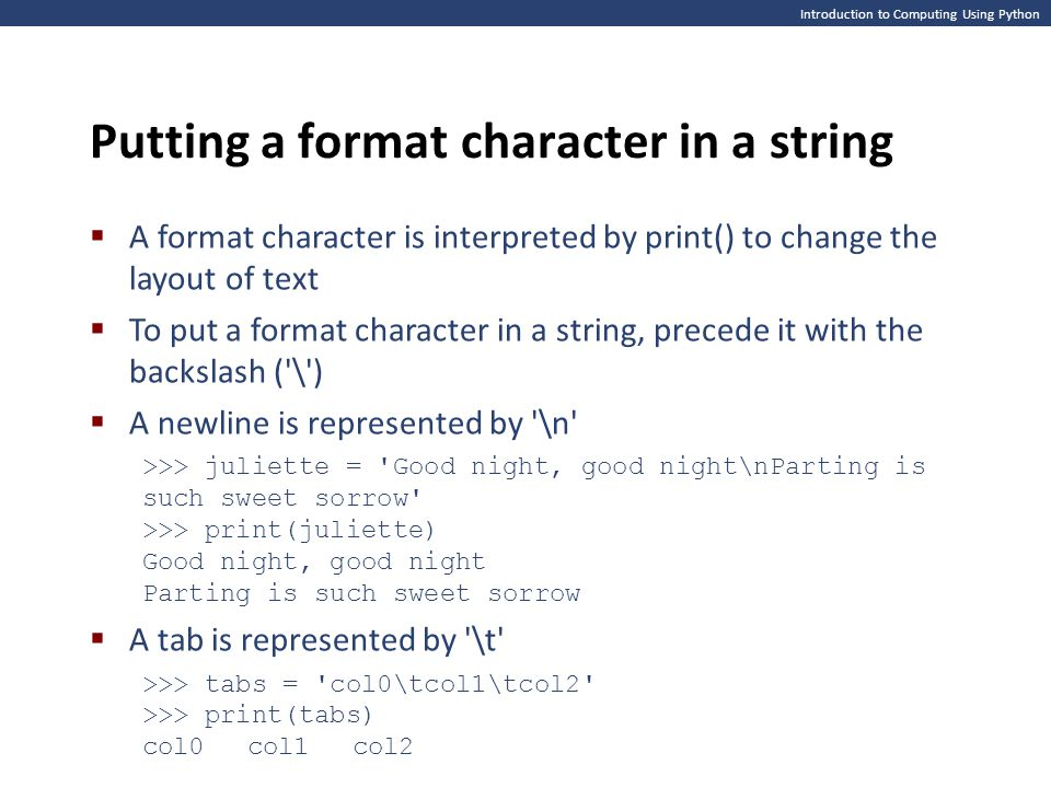 Introduction to Computing Using Python Putting a format character in a string  A format character is interpreted by print() to change the layout of text  To put a format character in a string, precede it with the backslash ( \ )  A newline is represented by \n >>> juliette = Good night, good night\nParting is such sweet sorrow >>> print(juliette) Good night, good night Parting is such sweet sorrow  A tab is represented by \t >>> tabs = col0\tcol1\tcol2 >>> print(tabs) col0col1col2