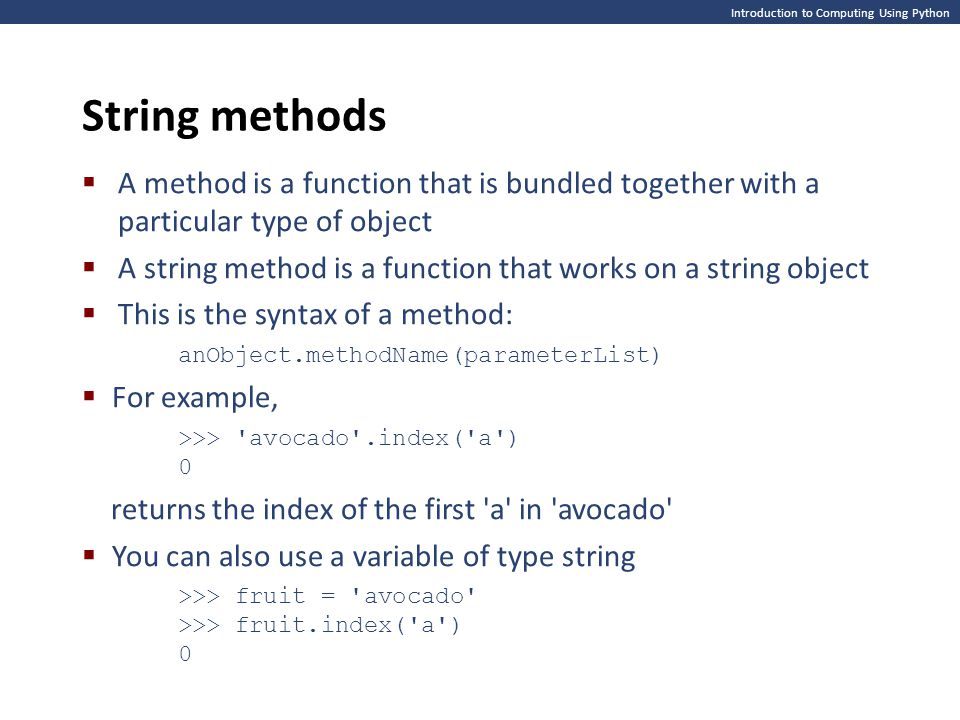 Introduction to Computing Using Python String methods  A method is a function that is bundled together with a particular type of object  A string method is a function that works on a string object  This is the syntax of a method: anObject.methodName(parameterList)  For example, >>> avocado .index( a ) 0 returns the index of the first a in avocado  You can also use a variable of type string >>> fruit = avocado >>> fruit.index( a ) 0