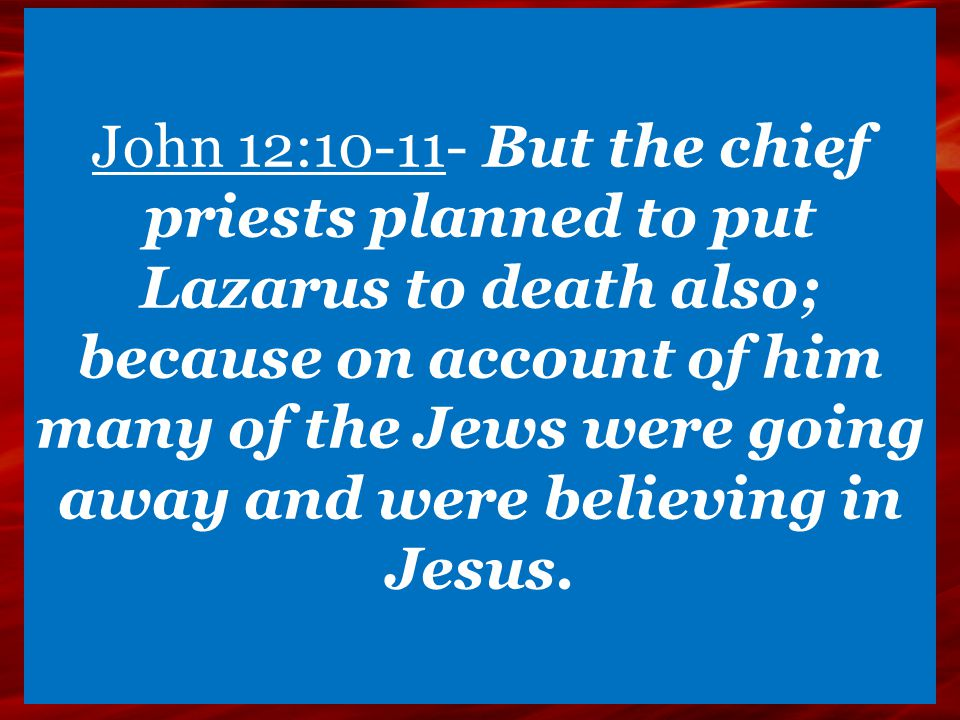 John 12:10-11- But the chief priests planned to put Lazarus to death also; because on account of him many of the Jews were going away and were believi