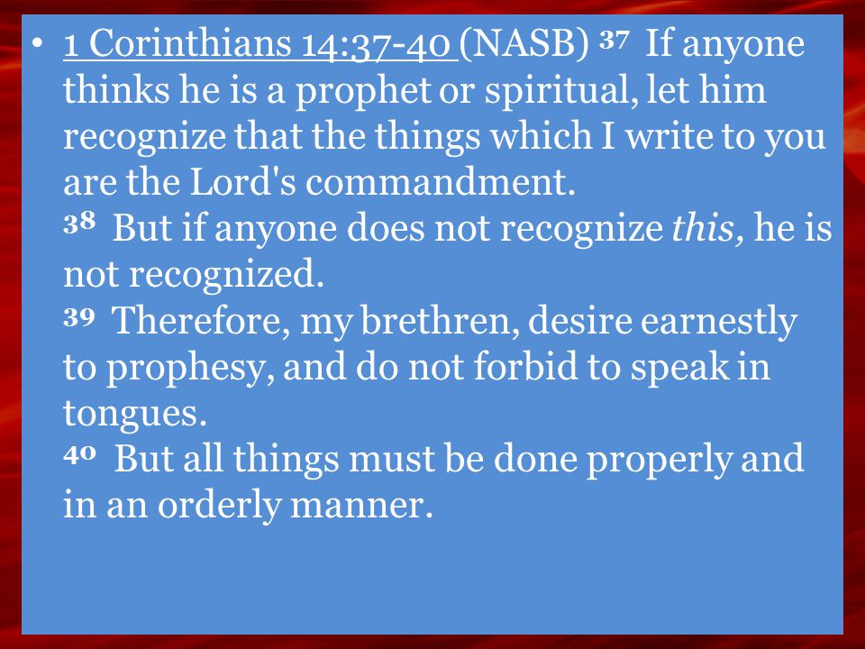 1 Corinthians 14:37-40 (NASB) 37 If anyone thinks he is a prophet or spiritual, let him recognize that the things which I write to you are the Lord's