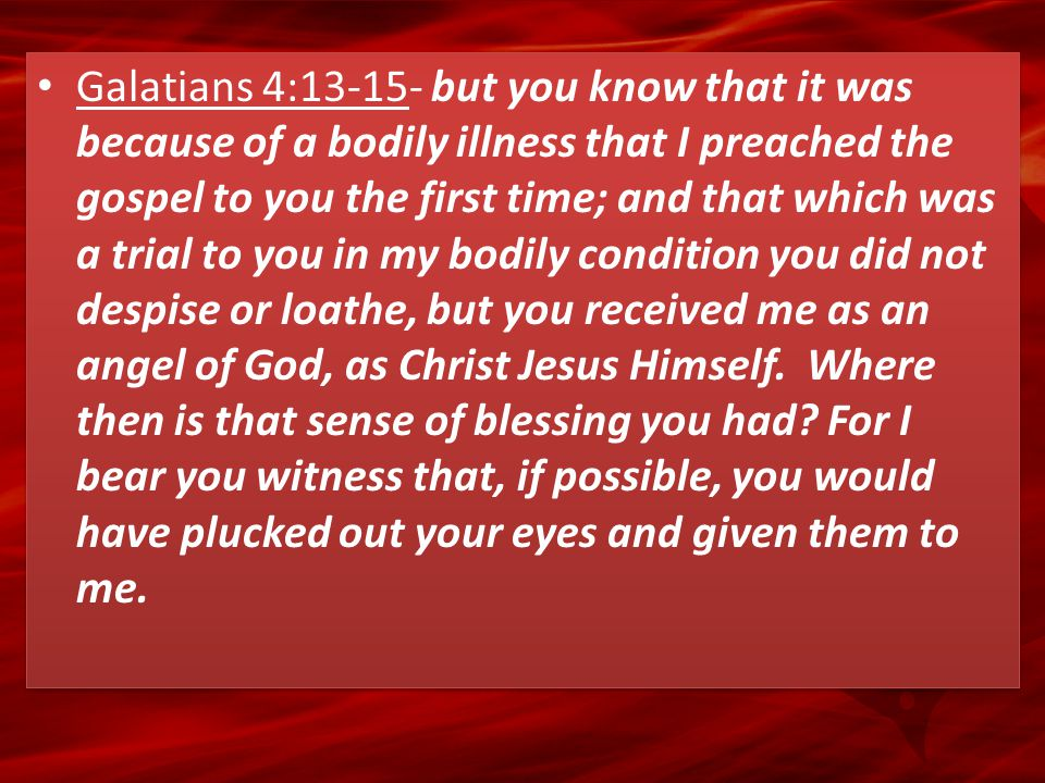 Galatians 4:13-15- but you know that it was because of a bodily illness that I preached the gospel to you the first time; and that which was a trial t
