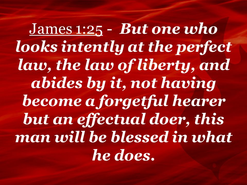 James 1:25 - But one who looks intently at the perfect law, the law of liberty, and abides by it, not having become a forgetful hearer but an effectua