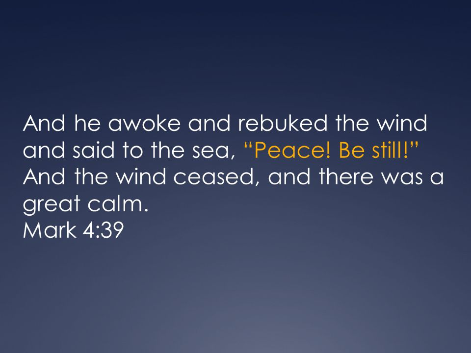 And he awoke and rebuked the wind and said to the sea, Peace.