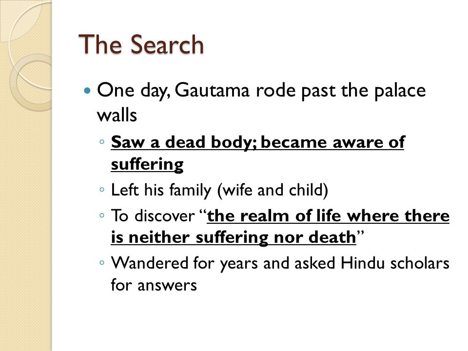 The Search One day, Gautama rode past the palace walls ◦ Saw a dead body; became aware of suffering ◦ Left his family (wife and child) ◦ To discover the realm of life where there is neither suffering nor death ◦ Wandered for years and asked Hindu scholars for answers