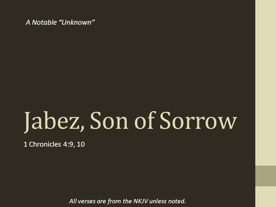 Jabez, Son of Sorrow 1 Chronicles 4:9, 10 A Notable Unknown All verses are from the NKJV unless noted.