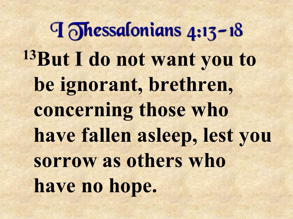 I Thessalonians 4:13-18 13 But I do not want you to be ignorant, brethren, concerning those who have fallen asleep, lest you sorrow as others who have