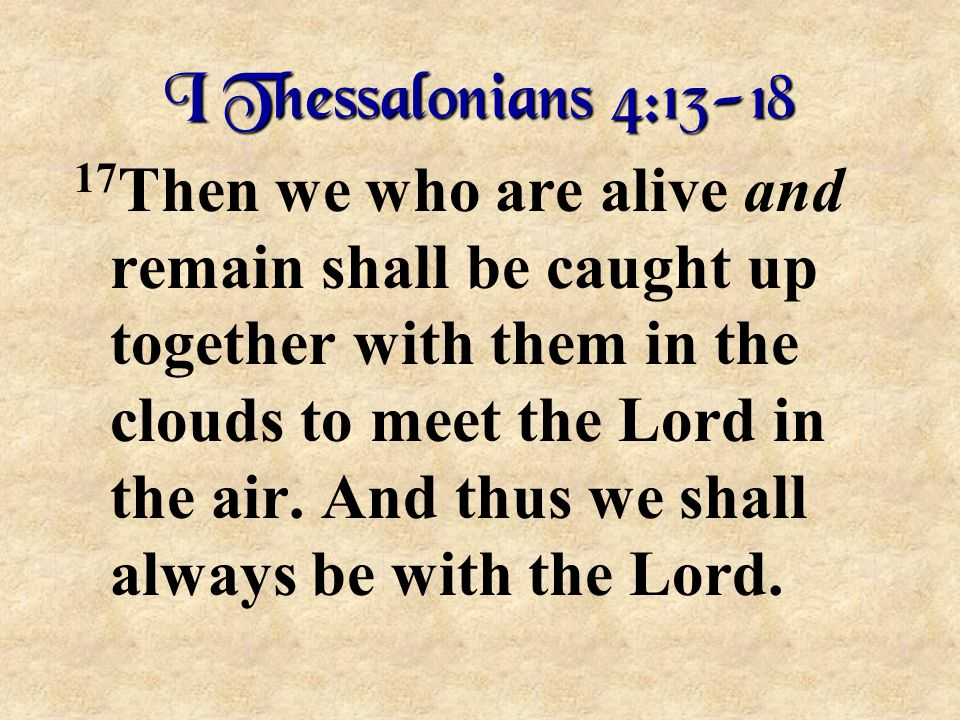 I Thessalonians 4:13-18 17 Then we who are alive and remain shall be caught up together with them in the clouds to meet the Lord in the air. And thus