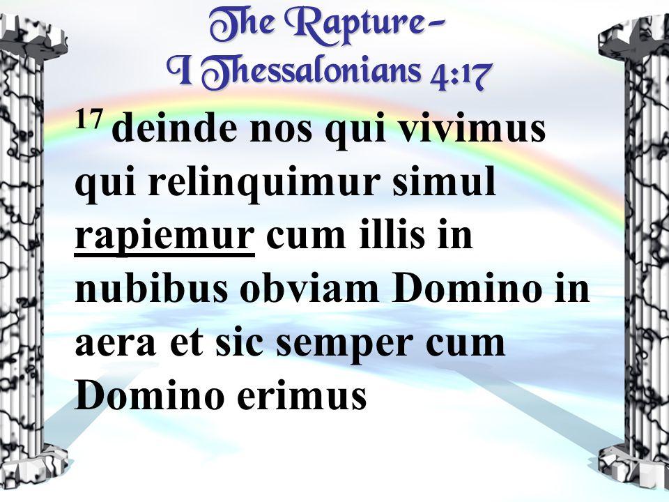 The Rapture- I Thessalonians 4:17 17 deinde nos qui vivimus qui relinquimur simul rapiemur cum illis in nubibus obviam Domino in aera et sic semper cum Domino erimus