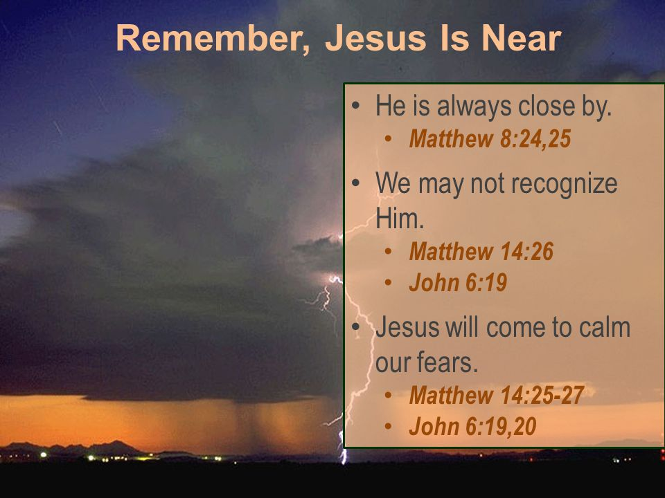 He is always close by. Matthew 8:24,25 We may not recognize Him.
